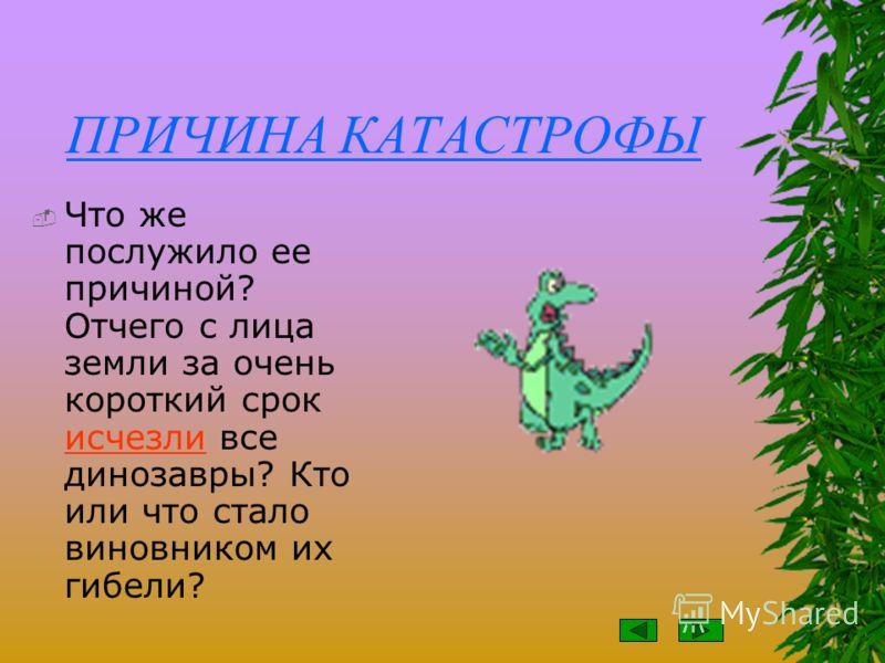 КАТАСТРОФА Первые динозавры появились на нашей Земле 210 миллионов лет назад. Их прямые предки, более мелкие рептилии, к тому времени уже обживали землю почти сто миллионов лет. Некоторые из этих рептилий – черепахи, крокодилы, ящерицы – живут и поны