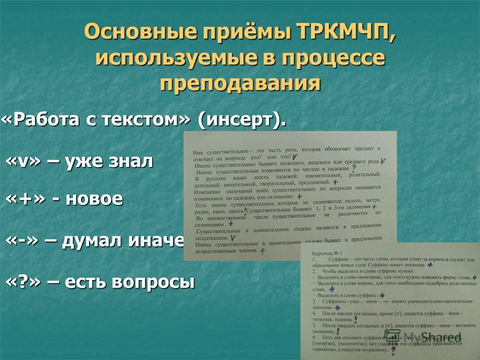 Основные приёмы ТРКМЧП, используемые в процессе преподавания «Работа с текстом» (инсерт). «Работа с текстом» (инсерт). «v» – уже знал «+» - новое «-» – думал иначе «?» – есть вопросы