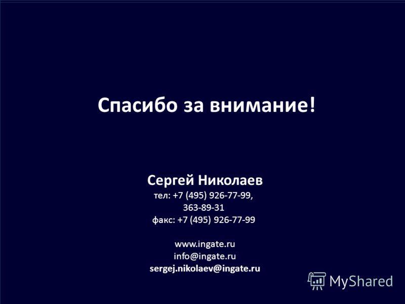 Спасибо за внимание! Сергей Николаев тел: +7 (495) 926-77-99, 363-89-31 факс: +7 (495) 926-77-99 www.ingate.ru info@ingate.ru sergej.nikolaev@ingate.ru