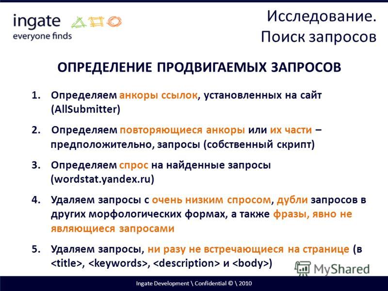 Ingate Development \ Confidential © \ 2010 ОПРЕДЕЛЕНИЕ ПРОДВИГАЕМЫХ ЗАПРОСОВ 1.Определяем анкоры ссылок, установленных на сайт (AllSubmitter) 2. Определяем повторяющиеся анкоры или их части – предположительно, запросы (собственный скрипт) 3.Определяе