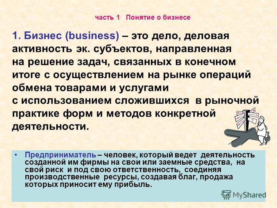 1. Бизнес (business) – это дело, деловая активность эк. субъектов, направленная на решение задач, связанных в конечном итоге с осуществлением на рынке операций обмена товарами и услугами с использованием сложившихся в рыночной практике форм и методов