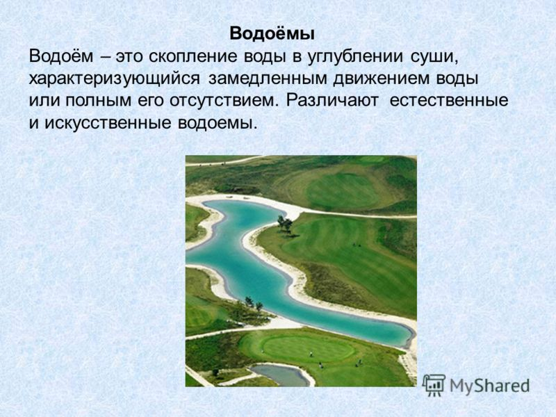 Водоёмы Водоём – это скопление воды в углублении суши, характеризующийся замедленным движением воды или полным его отсутствием. Различают естественные и искусственные водоемы.