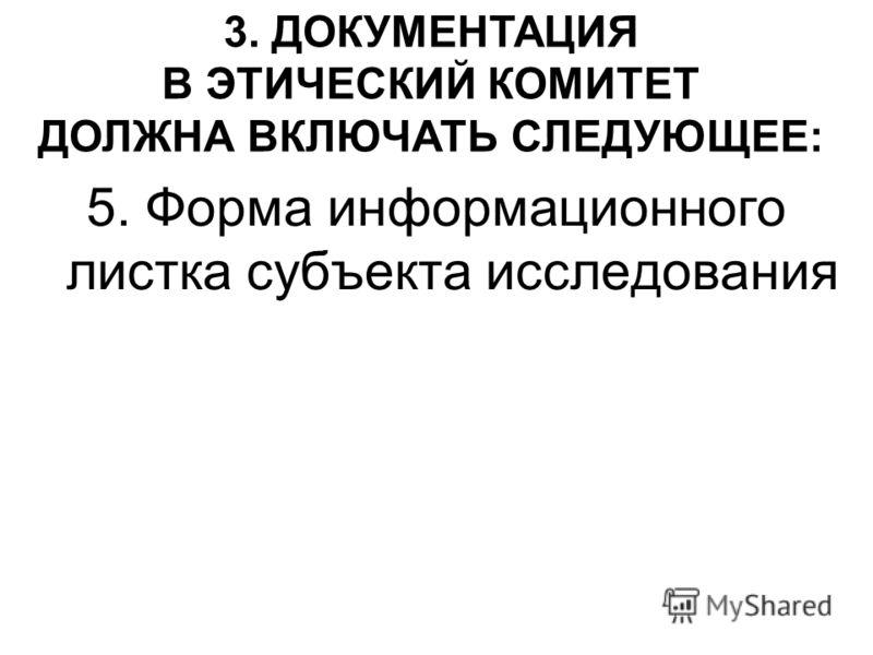 5. Форма информационного листка субъекта исследования 3. ДОКУМЕНТАЦИЯ В ЭТИЧЕСКИЙ КОМИТЕТ ДОЛЖНА ВКЛЮЧАТЬ СЛЕДУЮЩЕЕ: