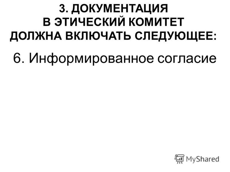 6. Информированное согласие 3. ДОКУМЕНТАЦИЯ В ЭТИЧЕСКИЙ КОМИТЕТ ДОЛЖНА ВКЛЮЧАТЬ СЛЕДУЮЩЕЕ: