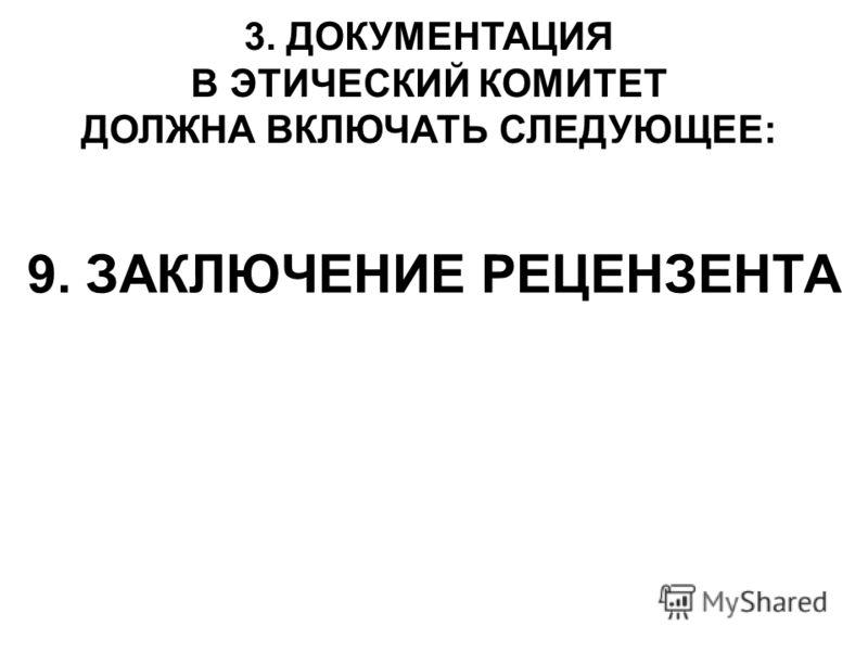 9. ЗАКЛЮЧЕНИЕ РЕЦЕНЗЕНТА 3. ДОКУМЕНТАЦИЯ В ЭТИЧЕСКИЙ КОМИТЕТ ДОЛЖНА ВКЛЮЧАТЬ СЛЕДУЮЩЕЕ: