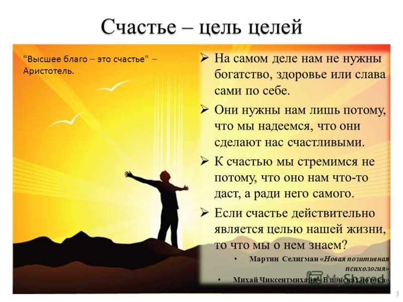 Счастье – цель целей На самом деле нам не нужны богатство, здоровье или слава сами по себе. Они нужны нам лишь потому, что мы надеемся, что они сделают нас счастливыми. К счастью мы стремимся не потому, что оно нам что-то даст, а ради него самого. Ес