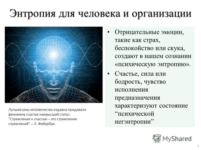 Энтропия для человека и организации Отрицательные эмоции, такие как страх, беспокойство или скука, создают в нашем сознании «психическую энтропию». Счастье, сила или бодрость, чувство исполнения предназначения характеризуют состояние психической негэ