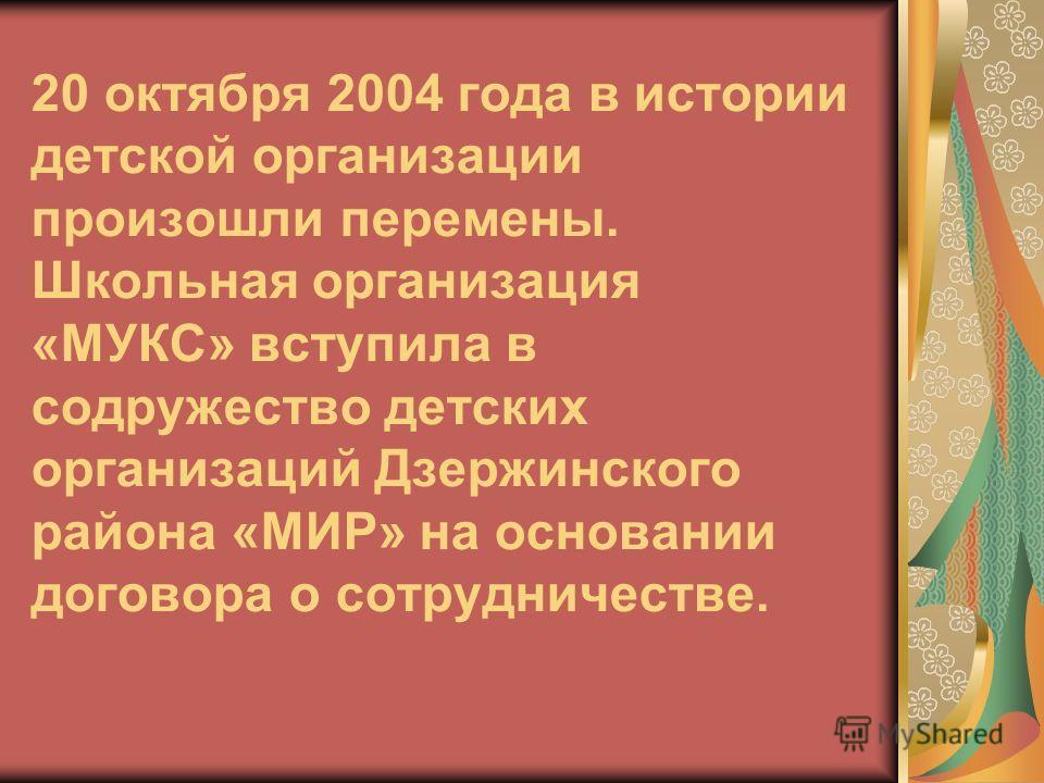 20 октября 2004 года в истории детской организации произошли перемены. Школьная организация «МУКС» вступила в содружество детских организаций Дзержинского района «МИР» на основании договора о сотрудничестве.