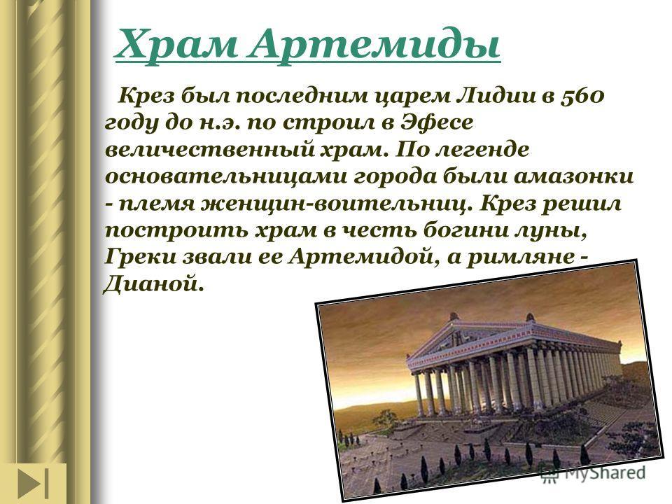 Храм Артемиды Крез был последним царем Лидии в 560 году до н.э. по строил в Эфесе величественный храм. По легенде основательницами города были амазонки - племя женщин-воительниц. Крез решил построить храм в честь богини луны, Греки звали ее Артемидой