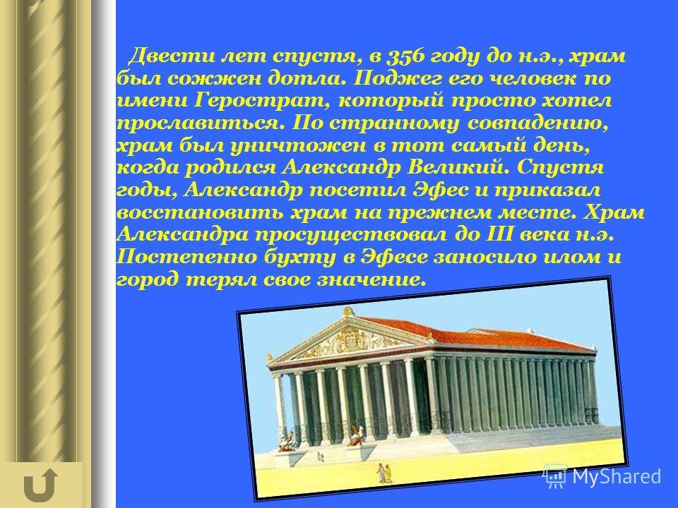 Двести лет спустя, в 356 году до н.э., храм был сожжен дотла. Поджег его человек по имени Герострат, который просто хотел прославиться. По странному совпадению, храм был уничтожен в тот самый день, когда родился Александр Великий. Спустя годы, Алекса