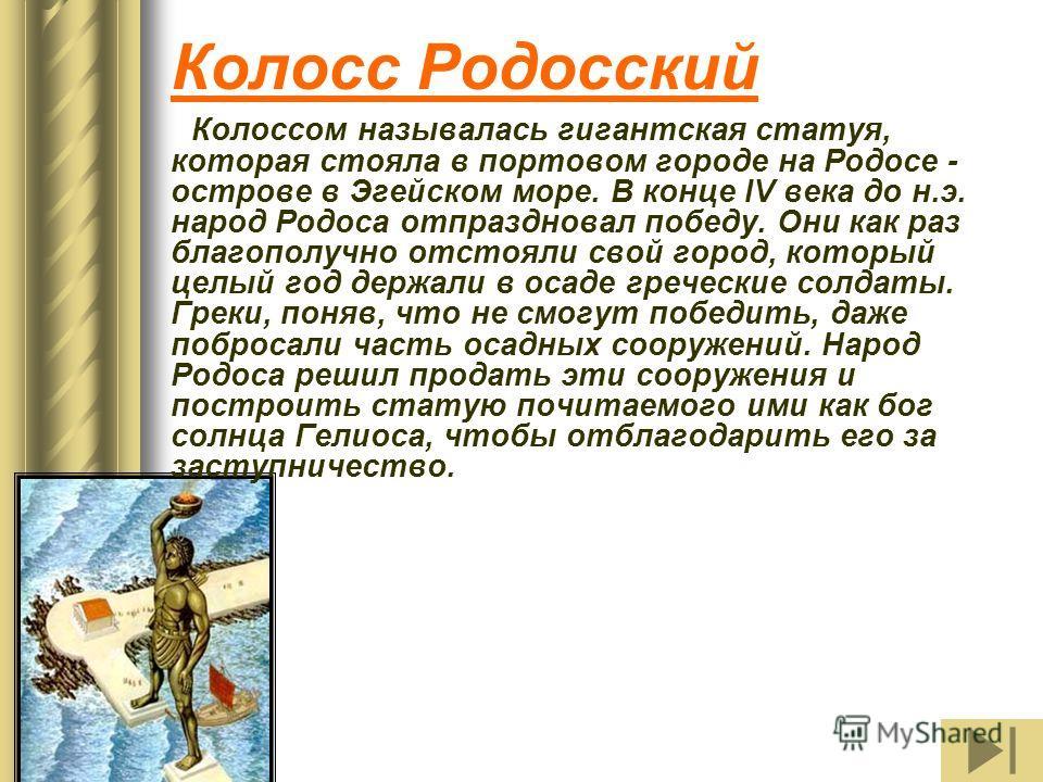Колосс Родосский Колоссом называлась гигантская статуя, которая стояла в портовом городе на Родосе - острове в Эгейском море. В конце IV века до н.э. народ Родоса отпраздновал победу. Они как раз благополучно отстояли свой город, который целый год де