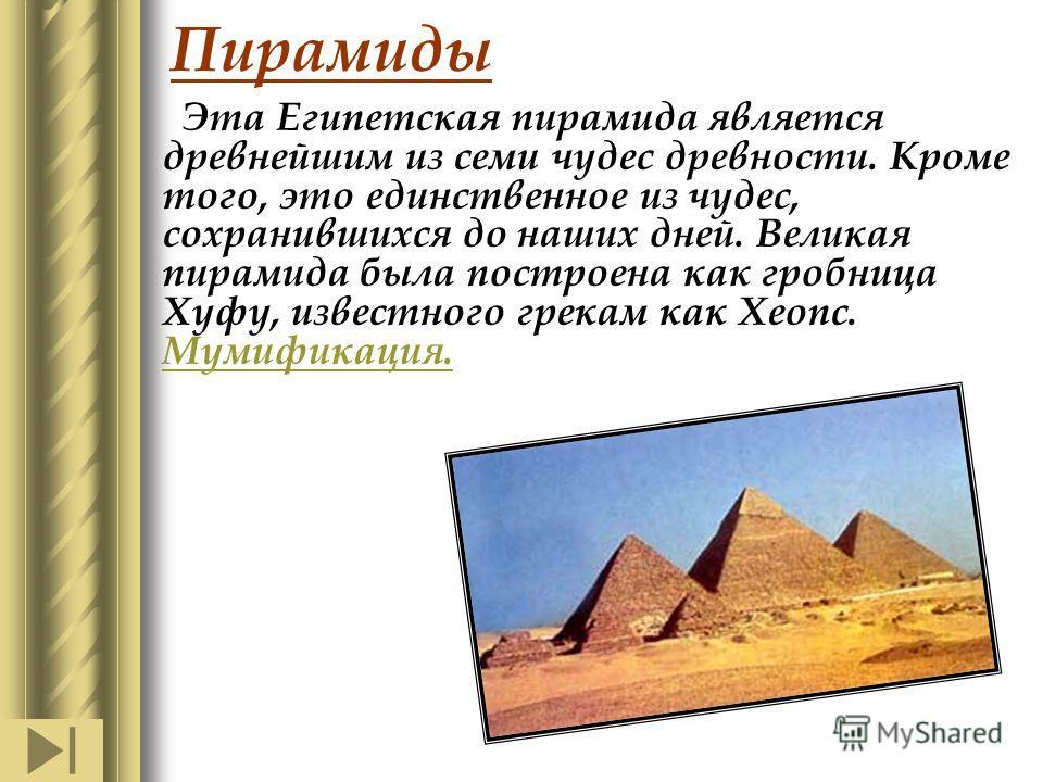 Пирамиды Эта Египетская пирамида является древнейшим из семи чудес древности. Кроме того, это единственное из чудес, сохранившихся до наших дней. Великая пирамида была построена как гробница Хуфу, известного грекам как Хеопс. Мумификация. Мумификация
