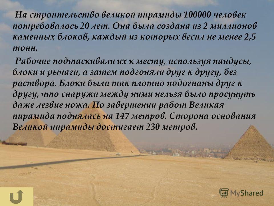 На строительство великой пирамиды 100000 человек потребовалось 20 лет. Она была создана из 2 миллионов каменных блоков, каждый из которых весил не менее 2,5 тонн. Рабочие подтаскивали их к месту, используя пандусы, блоки и рычаги, а затем подгоняли д