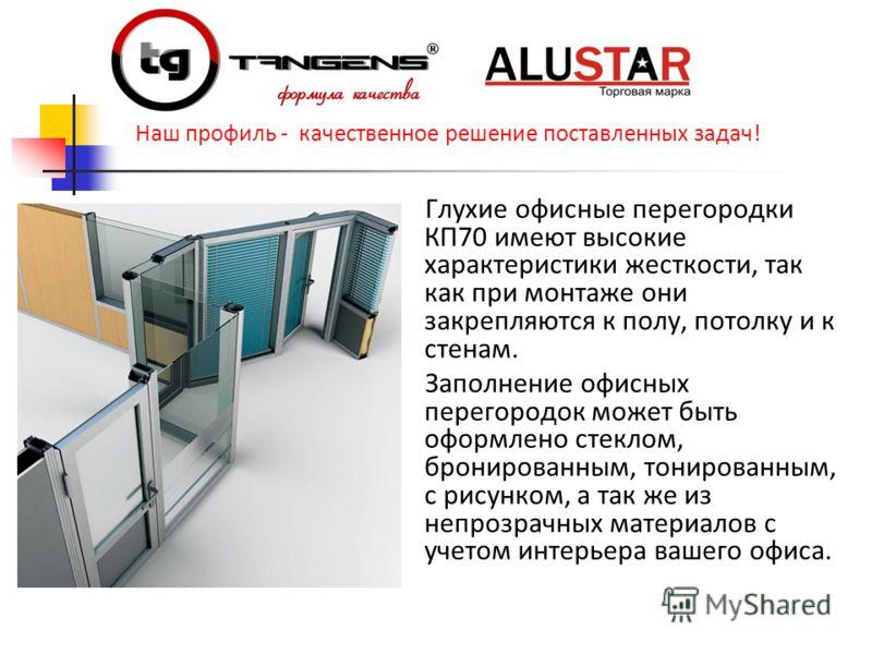 Глухие офисные перегородки КП70 имеют высокие характеристики жесткости, так как при монтаже они закрепляются к полу, потолку и к стенам. Заполнение офисных перегородок может быть оформлено стеклом, бронированным, тонированным, с рисунком, а так же из
