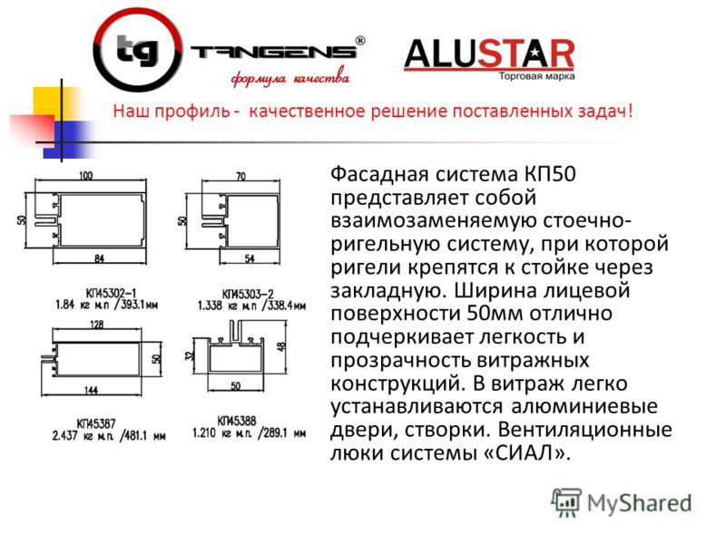 Фасадная система КП50 представляет собой взаимозаменяемую стоечно- ригельную систему, при которой ригели крепятся к стойке через закладную. Ширина лицевой поверхности 50мм отлично подчеркивает легкость и прозрачность витражных конструкций. В витраж л