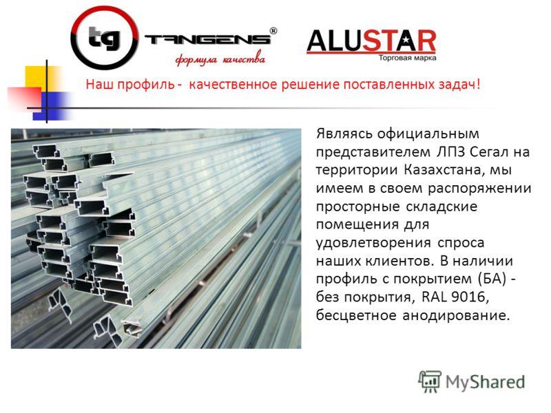 Являясь официальным представителем ЛПЗ Сегал на территории Казахстана, мы имеем в своем распоряжении просторные складские помещения для удовлетворения спроса наших клиентов. В наличии профиль с покрытием (БА) - без покрытия, RAL 9016, бесцветное анод
