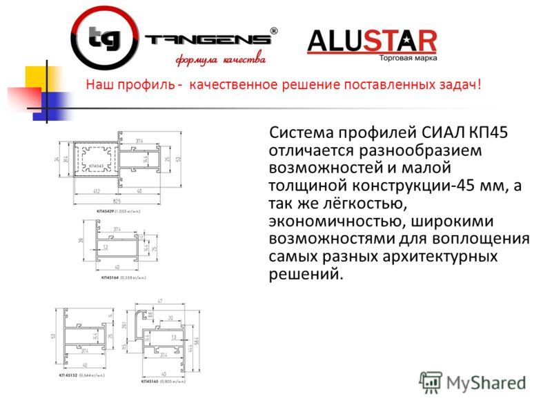 Система профилей СИАЛ КП45 отличается разнообразием возможностей и малой толщиной конструкции-45 мм, а так же лёгкостью, экономичностью, широкими возможностями для воплощения самых разных архитектурных решений. Наш профиль - качественное решение пост