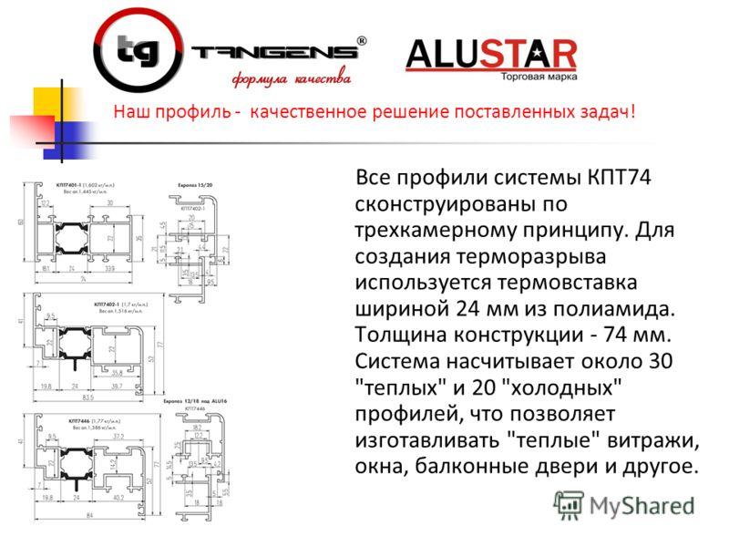Все профили системы КПТ74 сконструированы по трехкамерному принципу. Для создания терморазрыва используется термовставка шириной 24 мм из полиамида. Толщина конструкции - 74 мм. Система насчитывает около 30