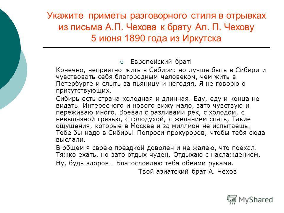 Укажите приметы разговорного стиля в отрывках из письма А.П. Чехова к брату Ал. П. Чехову 5 июня 1890 года из Иркутска Европейский брат! Конечно, неприятно жить в Сибири; но лучше быть в Сибири и чувствовать себя благородным человеком, чем жить в Пет