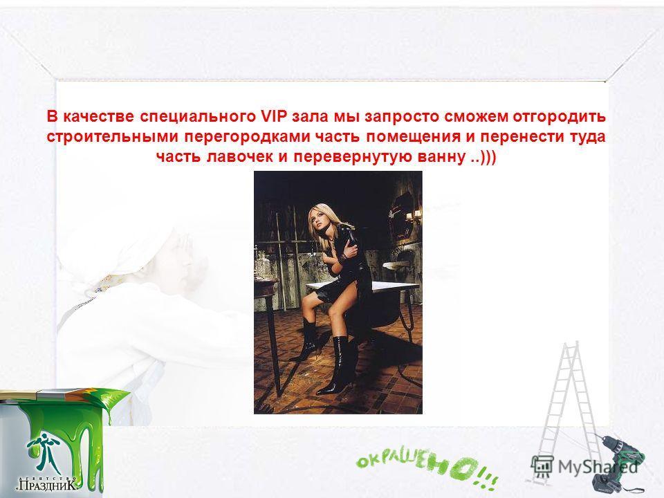 В качестве специального VIP зала мы запросто сможем отгородить строительными перегородками часть помещения и перенести туда часть лавочек и перевернутую ванну..)))