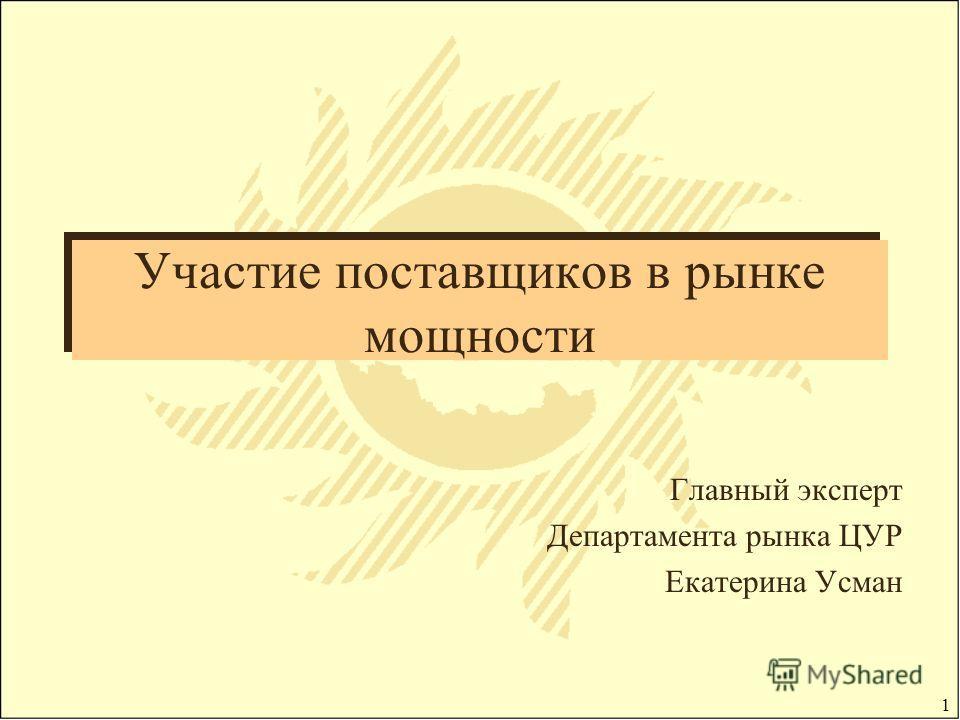 1 Участие поставщиков в рынке мощности Главный эксперт Департамента рынка ЦУР Екатерина Усман
