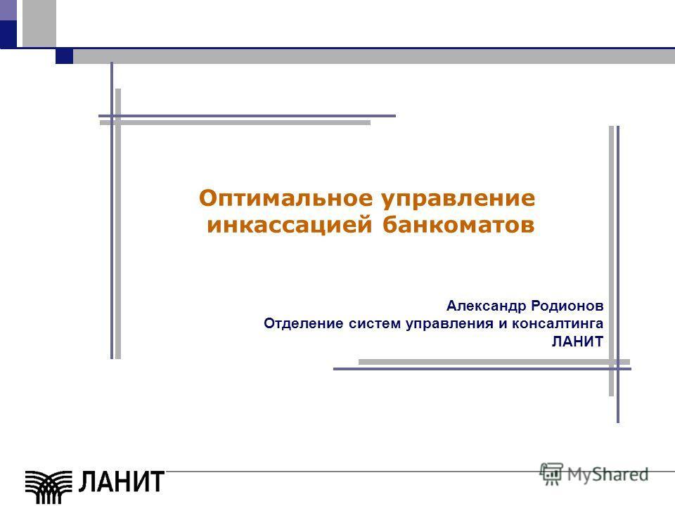 Оптимальное управление инкассацией банкоматов Александр Родионов Отделение систем управления и консалтинга ЛАНИТ