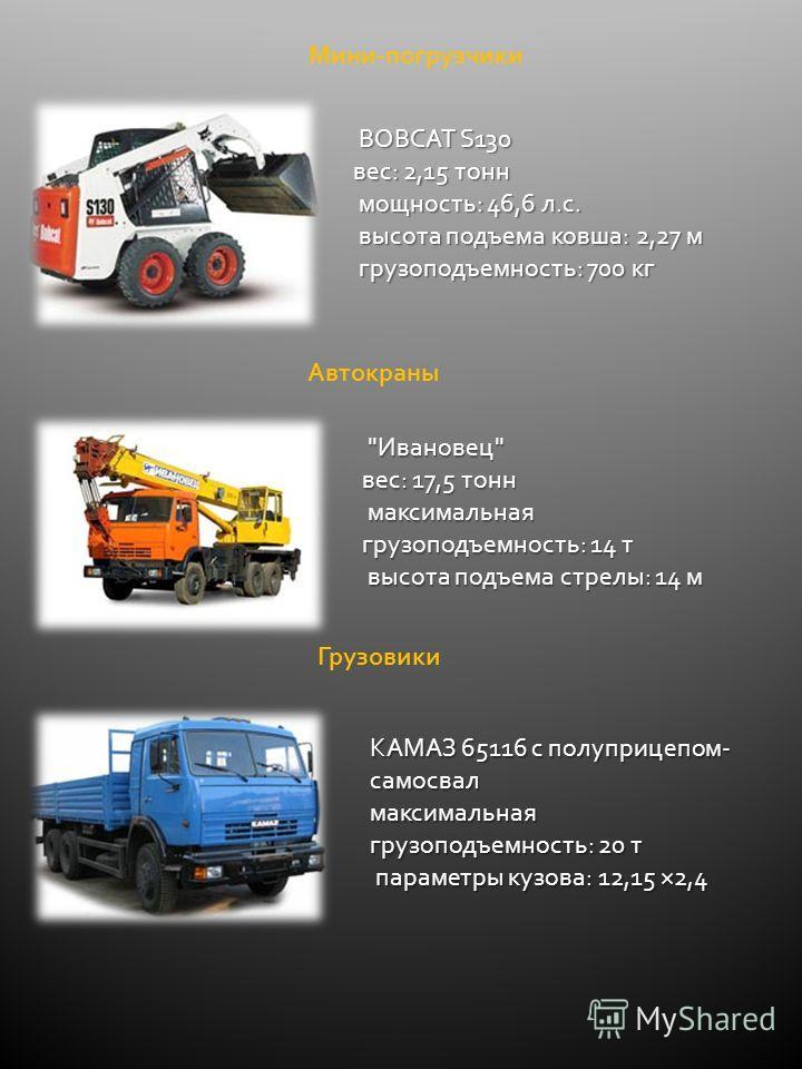 Мини-погрузчики BOBCAT S130 вес: 2,15 тонн мощность: 46,6 л.с. мощность: 46,6 л.с. высота подъема ковша: 2,27 м высота подъема ковша: 2,27 м грузоподъемность: 700 кг грузоподъемность: 700 кг Автокраны