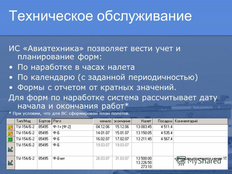 Техническое обслуживание ИС «Авиатехника» позволяет вести учет и планирование форм: По наработке в часах налета По календарю (с заданной периодичностью) Формы с отчетом от кратных значений. Для форм по наработке система рассчитывает дату начала и око