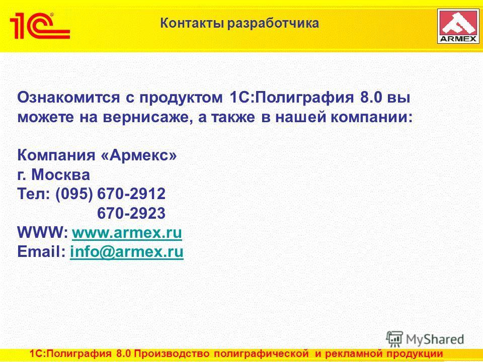22 из 22 Контакты разработчика Ознакомится с продуктом 1C:Полиграфия 8.0 вы можете на вернисаже, а также в нашей компании: Компания «Армекс» г. Москва Тел: (095) 670-2912 670-2923 WWW: www.armex.ruwww.armex.ru Email: info@armex.ruinfo@armex.ru 1С:Пол