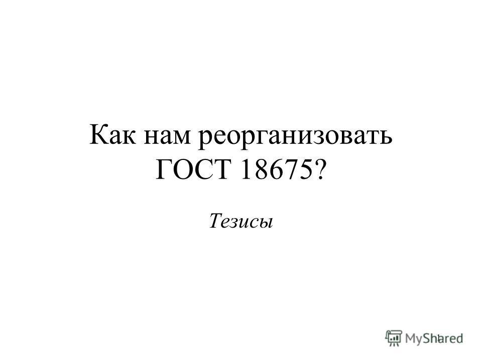 1 Как нам реорганизовать ГОСТ 18675? Тезисы