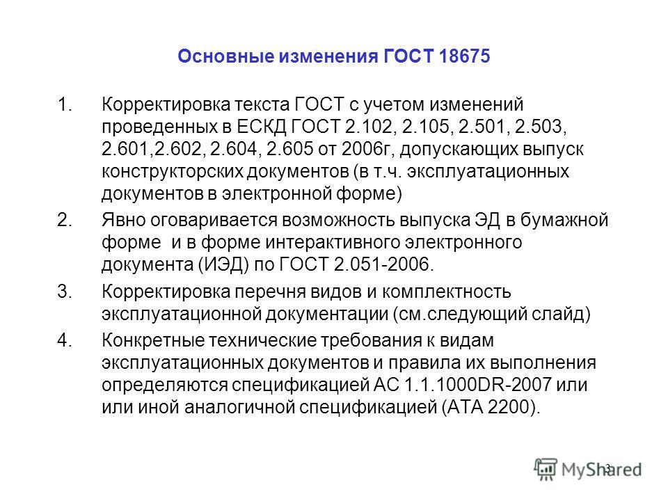 3 Основные изменения ГОСТ 18675 1.Корректировка текста ГОСТ с учетом изменений проведенных в ЕСКД ГОСТ 2.102, 2.105, 2.501, 2.503, 2.601,2.602, 2.604, 2.605 от 2006г, допускающих выпуск конструкторских документов (в т.ч. эксплуатационных документов в