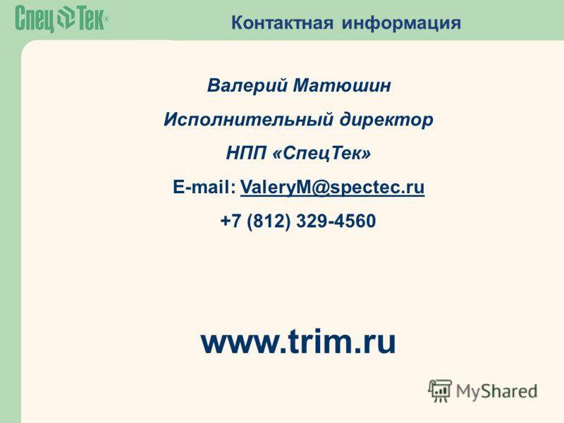 Контактная информация Валерий Матюшин Исполнительный директор НПП «СпецТек» E-mail: ValeryM@spectec.ruValeryM@spectec.ru +7 (812) 329-4560 www.trim.ru