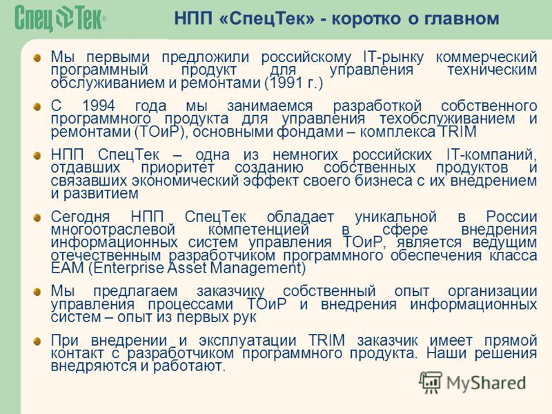 НПП «СпецТек» - коротко о главном Мы первыми предложили российскому IT-рынку коммерческий программный продукт для управления техническим обслуживанием и ремонтами (1991 г.) С 1994 года мы занимаемся разработкой собственного программного продукта для