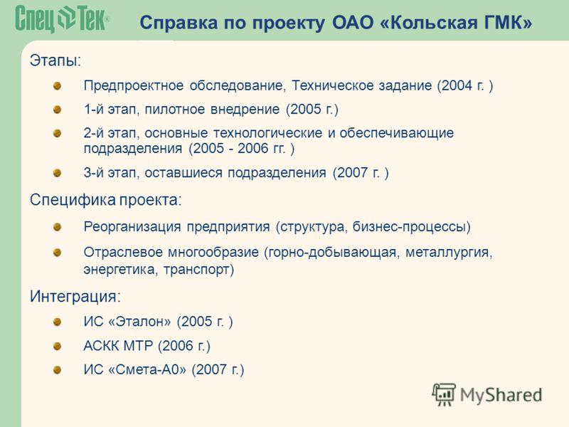 Справка по проекту ОАО «Кольская ГМК» Этапы: Предпроектное обследование, Техническое задание (2004 г. ) 1-й этап, пилотное внедрение (2005 г.) 2-й этап, основные технологические и обеспечивающие подразделения (2005 - 2006 гг. ) 3-й этап, оставшиеся п