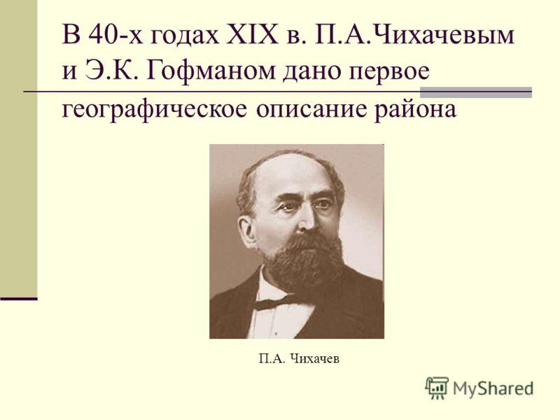 П.А. Чихачев В 40-х годах XIX в. П.А.Чихачевым и Э.К. Гофманом дано первое географическое описание района