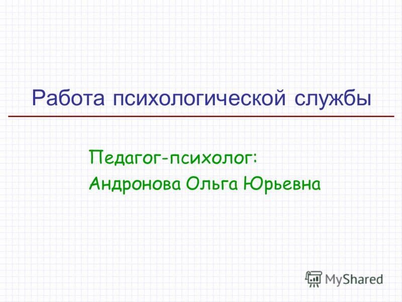 Работа психологической службы Педагог-психолог: Андронова Ольга Юрьевна