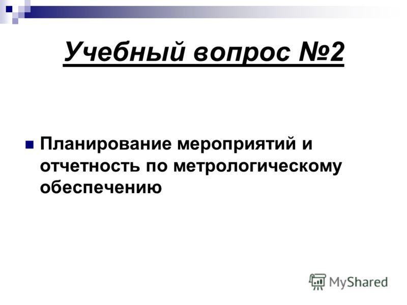 Учебный вопрос 2 Планирование мероприятий и отчетность по метрологическому обеспечению