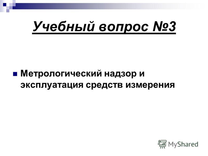 Учебный вопрос 3 Метрологический надзор и эксплуатация средств измерения