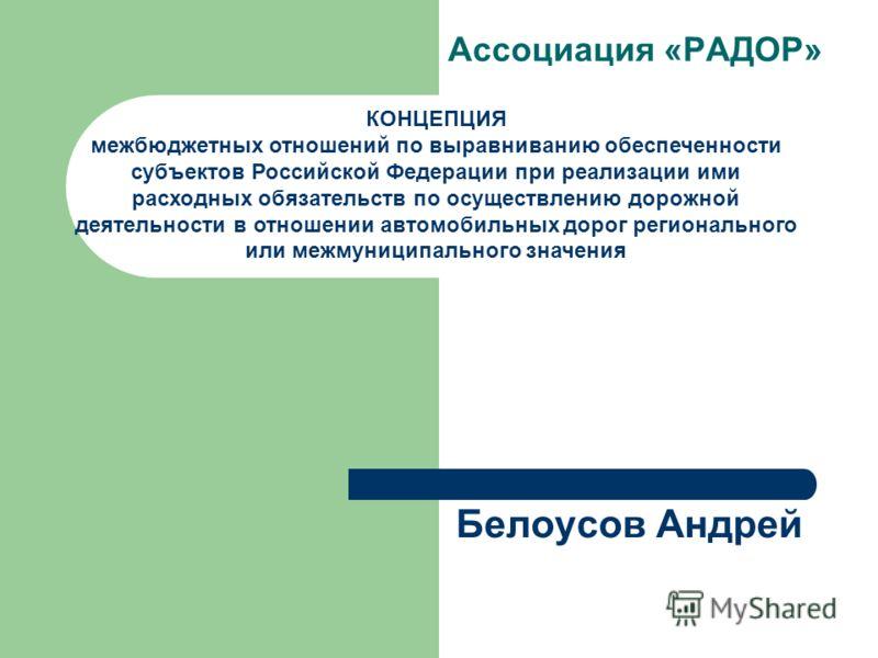 Белоусов Андрей Ассоциация «РАДОР» КОНЦЕПЦИЯ межбюджетных отношений по выравниванию обеспеченности субъектов Российской Федерации при реализации ими расходных обязательств по осуществлению дорожной деятельности в отношении автомобильных дорог региона