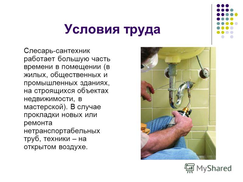 Условия труда Слесарь-сантехник работает большую часть времени в помещении (в жилых, общественных и промышленных зданиях, на строящихся объектах недвижимости, в мастерской). В случае прокладки новых или ремонта нетранспортабельных труб, техники – на