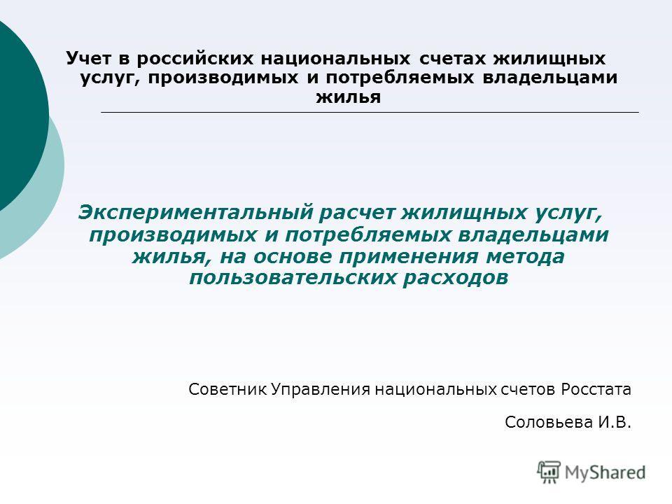 Учет в российских национальных счетах жилищных услуг, производимых и потребляемых владельцами жилья Экспериментальный расчет жилищных услуг, производимых и потребляемых владельцами жилья, на основе применения метода пользовательских расходов Советник
