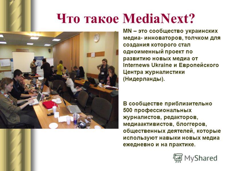 Что такое MediaNext? -MN – это сообщество украинских медиа- инноваторов, толчком для создания которого стал одноименный проект по развитию новых медиа от Internews Ukraine и Европейского Центра журналистики (Нидерланды). -В сообществе приблизительно
