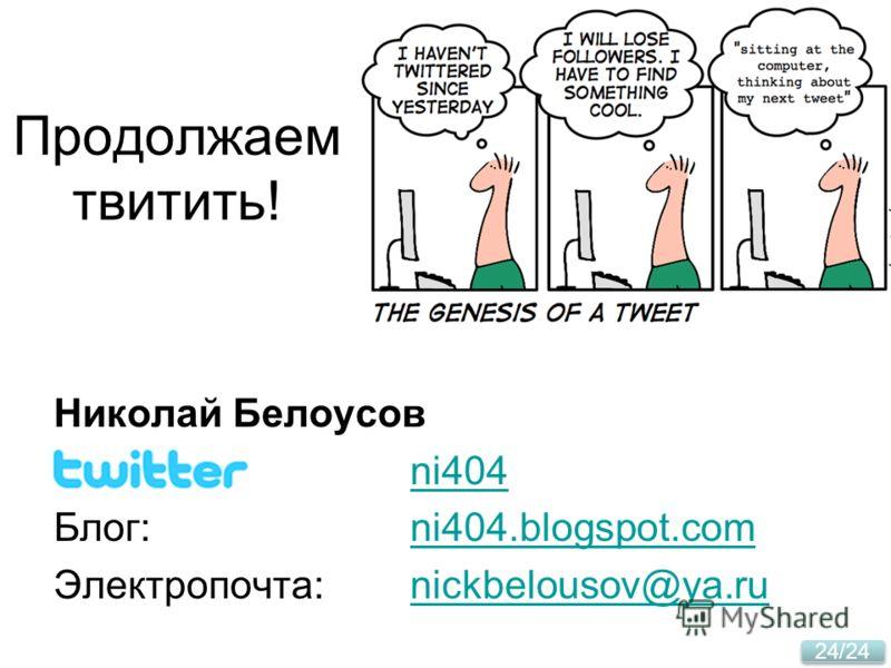 24/24 Продолжаем твитить! Николай Белоусов ni404 Блог:ni404.blogspot.comni404.blogspot.com Электропочта:nickbelousov@ya.runickbelousov@ya.ru
