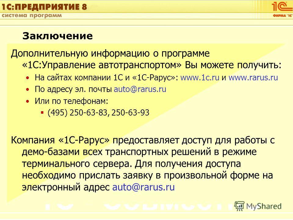 1С:Управление автотранспортом Слайд 55 из [60] Заключение Дополнительную информацию о программе «1С:Управление автотранспортом» Вы можете получить: На сайтах компании 1С и «1С-Рарус»: www.1с.ru и www.rarus.ru По адресу эл. почты auto@rarus.ru Или по