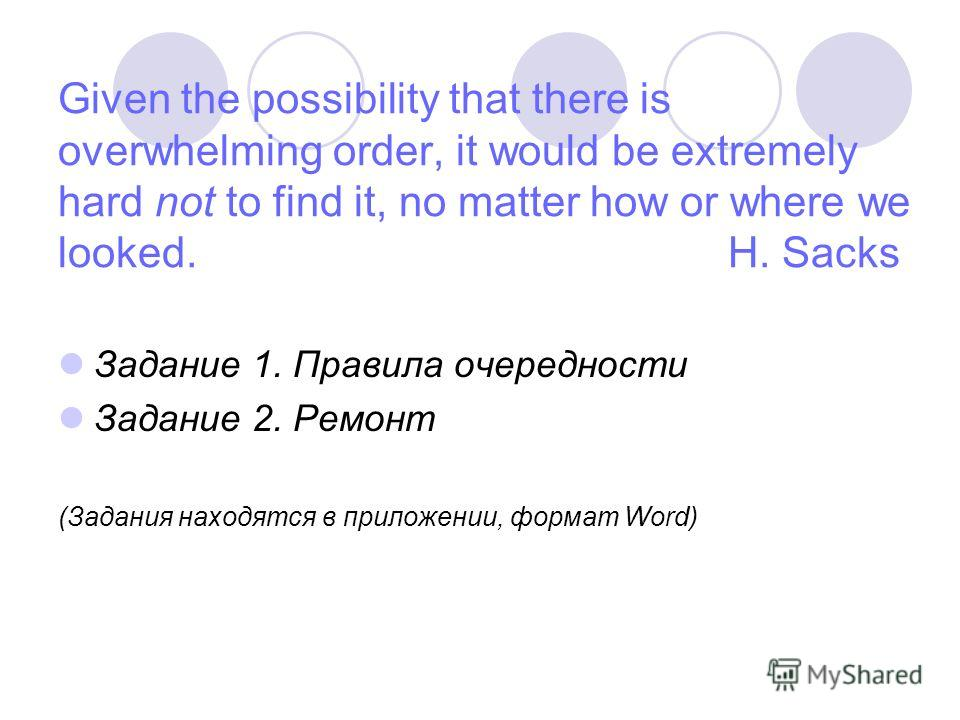 Given the possibility that there is overwhelming order, it would be extremely hard not to find it, no matter how or where we looked. H. Sacks Задание 1. Правила очередности Задание 2. Ремонт (Задания находятся в приложении, формат Word)