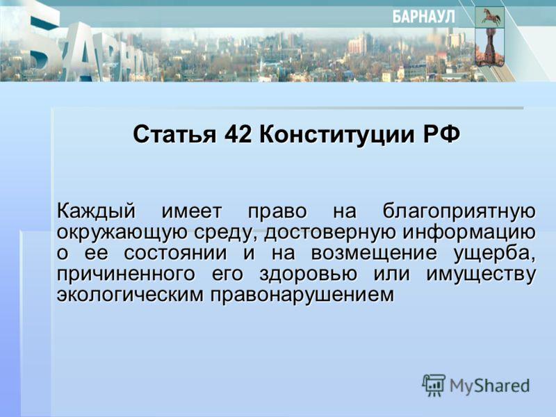 Статья 42 Конституции РФ Каждый имеет право на благоприятную окружающую среду, достоверную информацию о ее состоянии и на возмещение ущерба, причиненного его здоровью или имуществу экологическим правонарушением