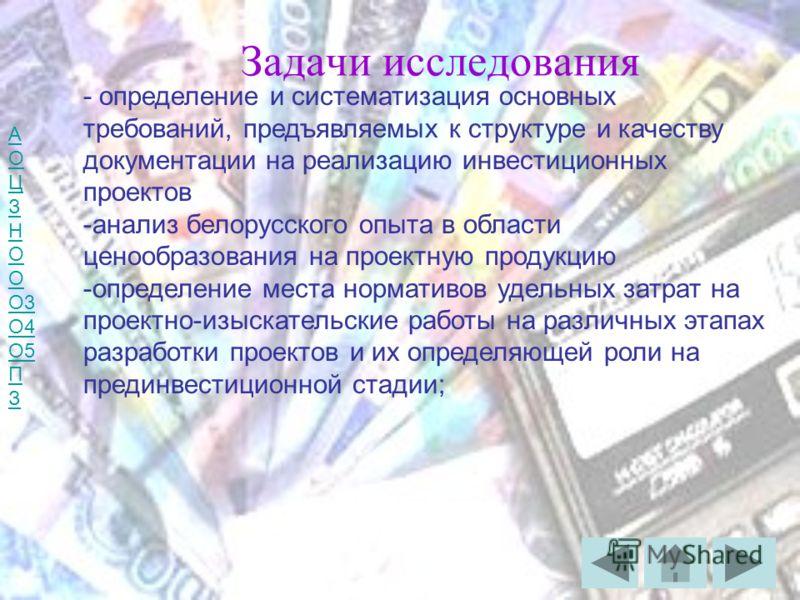 А О Ц З Н О О3 О4 О5 П З Задачи исследования - определение и систематизация основных требований, предъявляемых к структуре и качеству документации на реализацию инвестиционных проектов -анализ белорусского опыта в области ценообразования на проектную