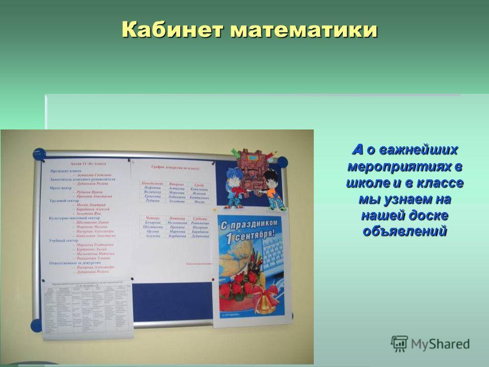 Кабинет математики А о важнейших мероприятиях в школе и в классе мы узнаем на нашей доске объявлений