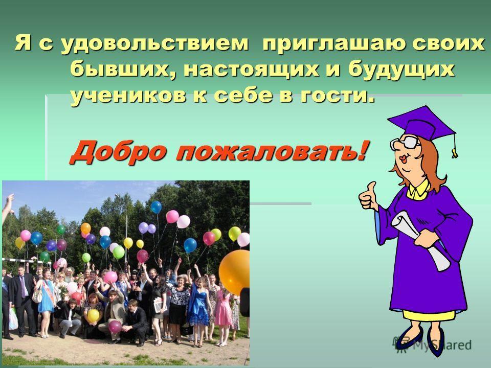 Я с удовольствием приглашаю своих бывших, настоящих и будущих учеников к себе в гости. Добро пожаловать!