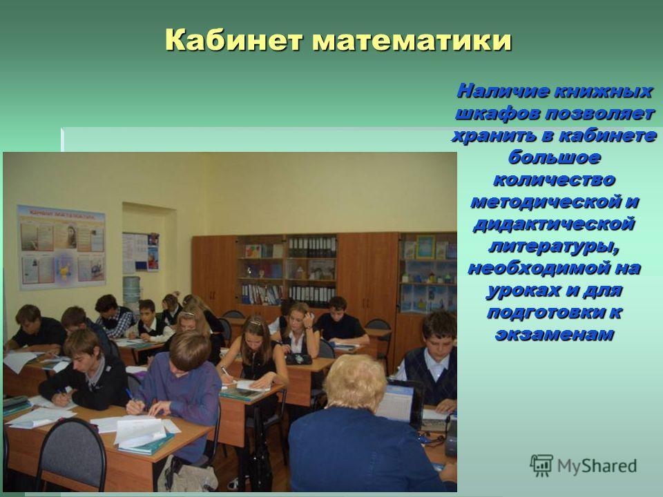 Кабинет математики Наличие книжных шкафов позволяет хранить в кабинете большое количество методической и дидактической литературы, необходимой на уроках и для подготовки к экзаменам